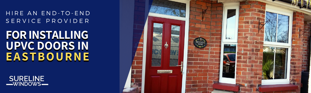 Why Hiring An End-to-end Service Provider Is Vital For Installing UPVC Doors In Eastbourne?